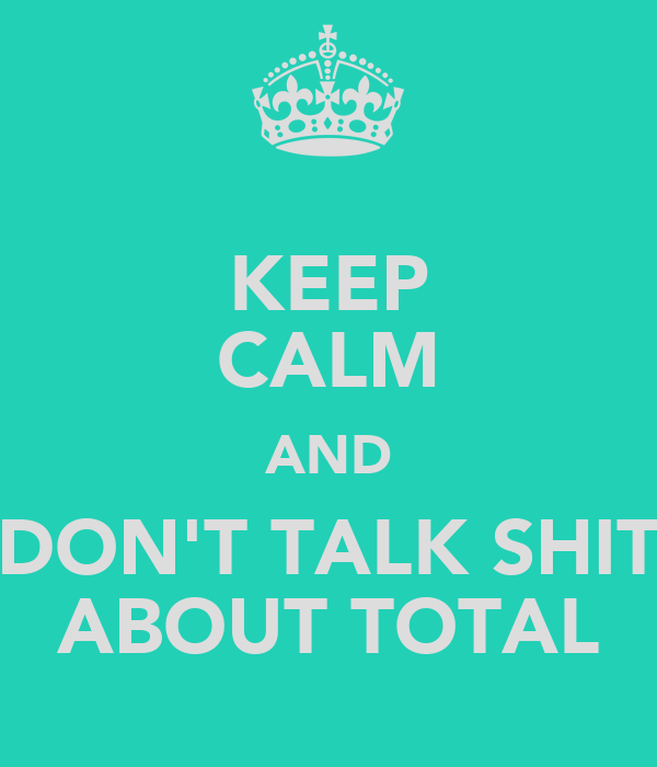 KEEP CALM AND DON'T TALK SHIT ABOUT TOTAL