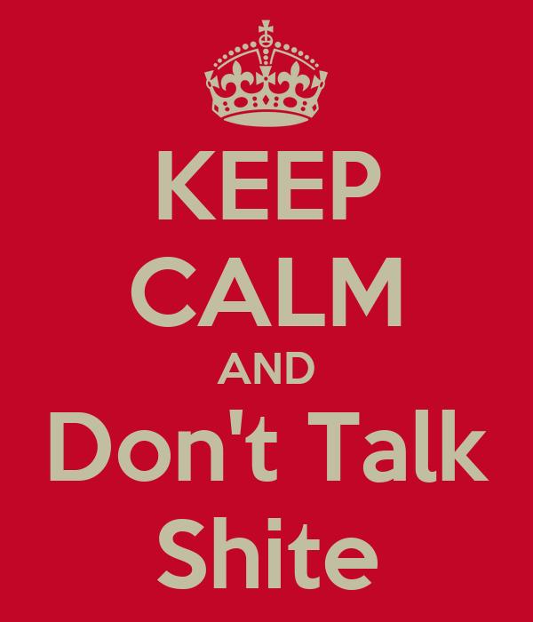 KEEP CALM AND Don't Talk Shite