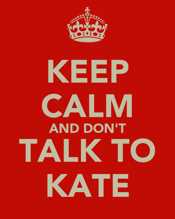 KEEP CALM AND DON'T TALK TO KATE