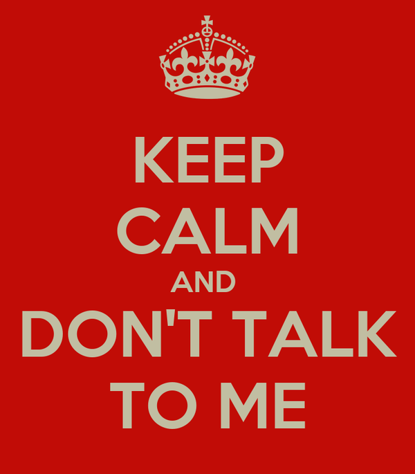 KEEP CALM AND  DON'T TALK TO ME