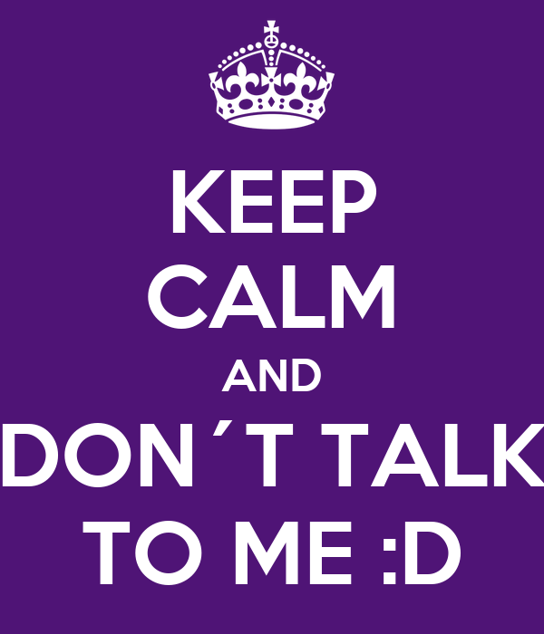 KEEP CALM AND DON´T TALK TO ME :D