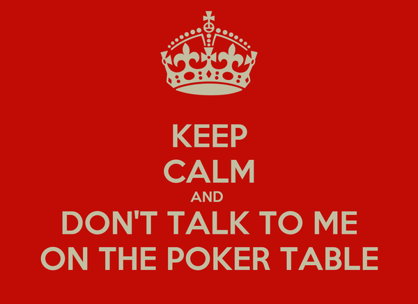 KEEP CALM AND  DON'T TALK TO ME ON THE POKER TABLE