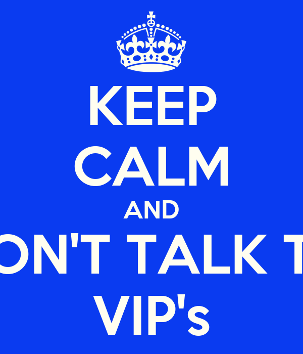 KEEP CALM AND DON'T TALK TO VIP's