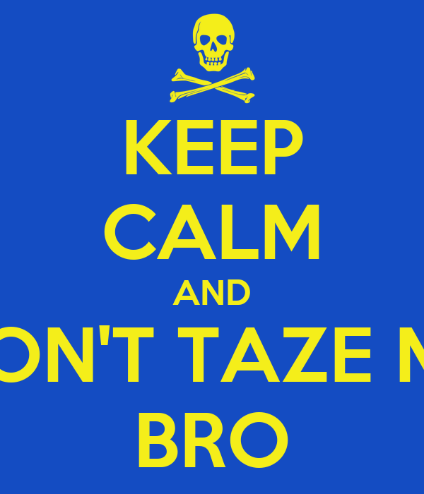 KEEP CALM AND DON'T TAZE ME BRO