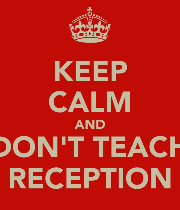 KEEP CALM AND DON'T TEACH RECEPTION