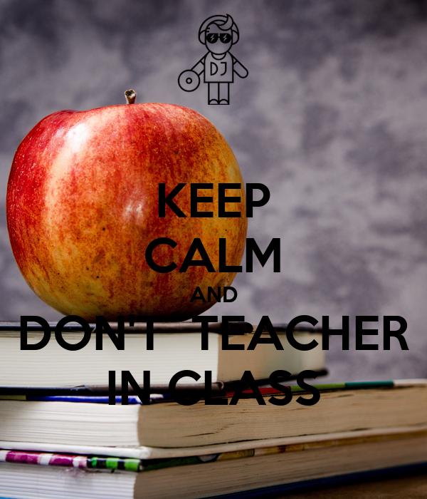 KEEP CALM AND DON'T  TEACHER IN CLASS