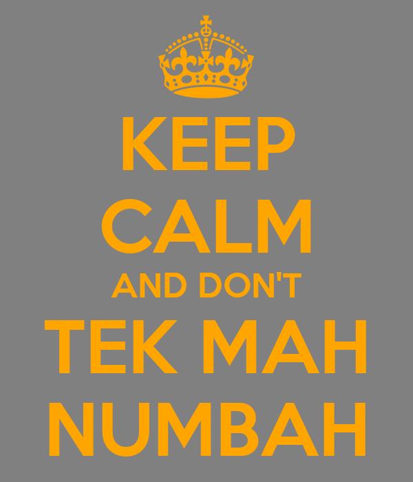 KEEP CALM AND DON'T TEK MAH NUMBAH
