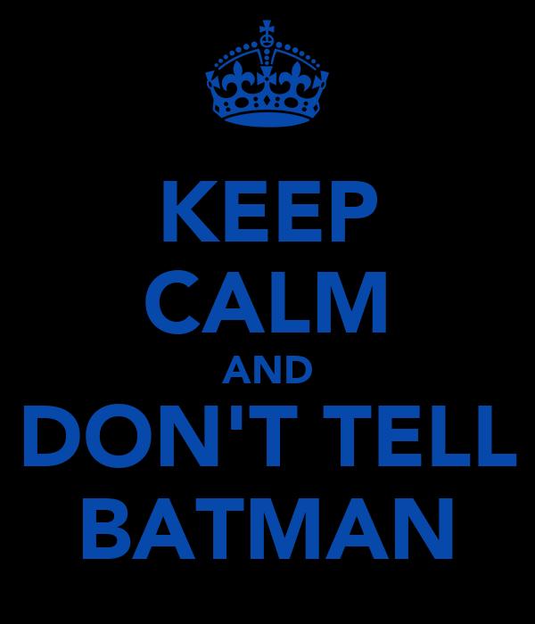 KEEP CALM AND DON'T TELL BATMAN