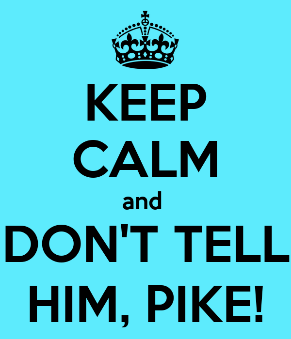 KEEP CALM and  DON'T TELL HIM, PIKE!