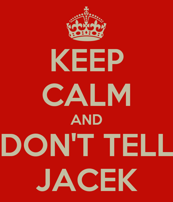 KEEP CALM AND DON'T TELL JACEK