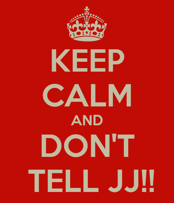 KEEP CALM AND DON'T  TELL JJ!!