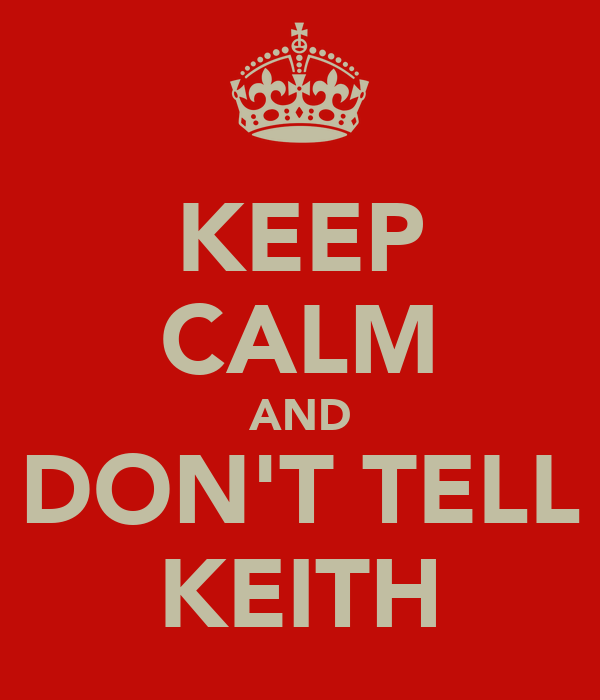 KEEP CALM AND DON'T TELL KEITH