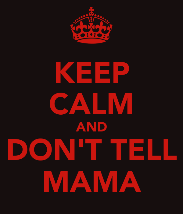 KEEP CALM AND DON'T TELL MAMA