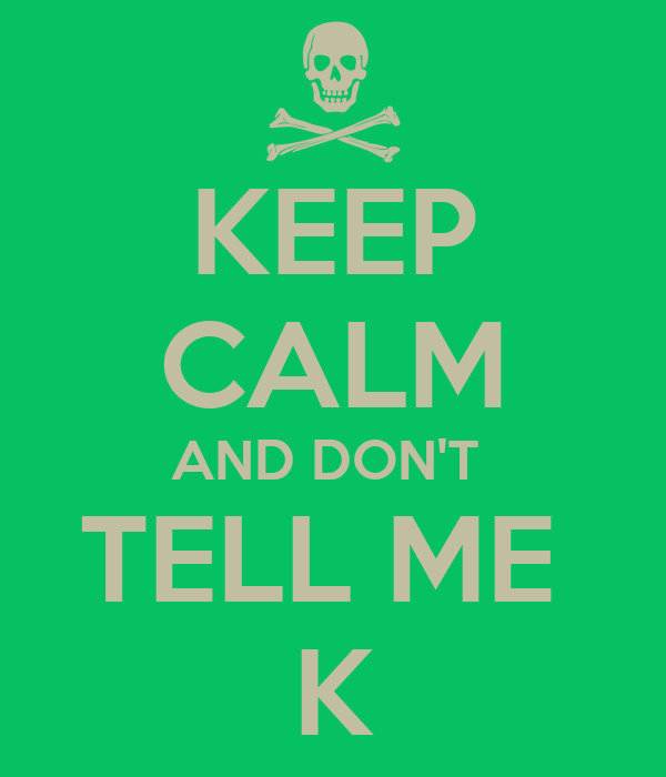 KEEP CALM AND DON'T  TELL ME  K