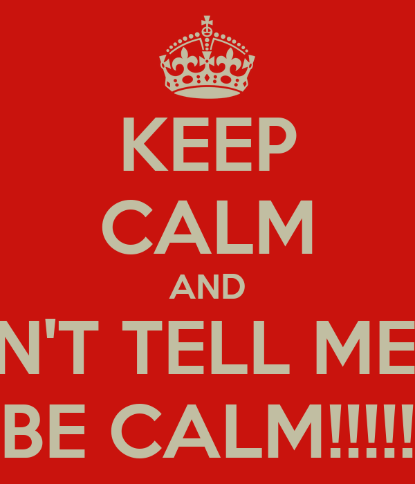 KEEP CALM AND DON'T TELL ME TO BE CALM!!!!!