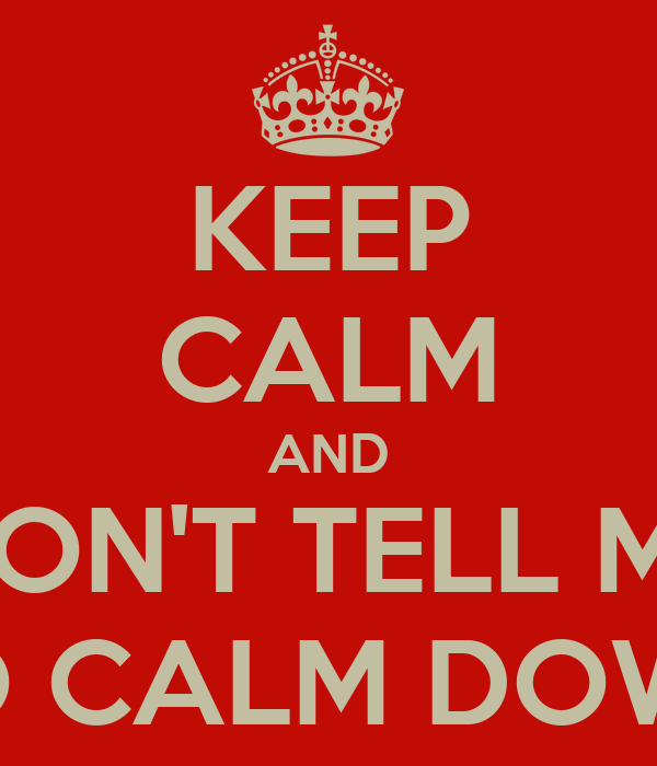 KEEP CALM AND DON'T TELL ME TO CALM DOWN