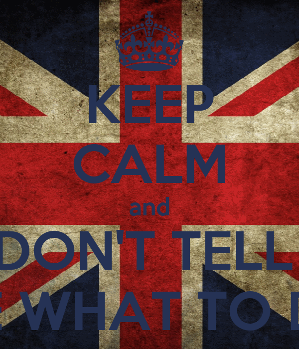 KEEP CALM and DON'T TELL  ME WHAT TO DO