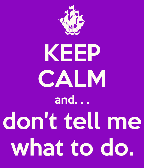 KEEP CALM and. . . don't tell me what to do.