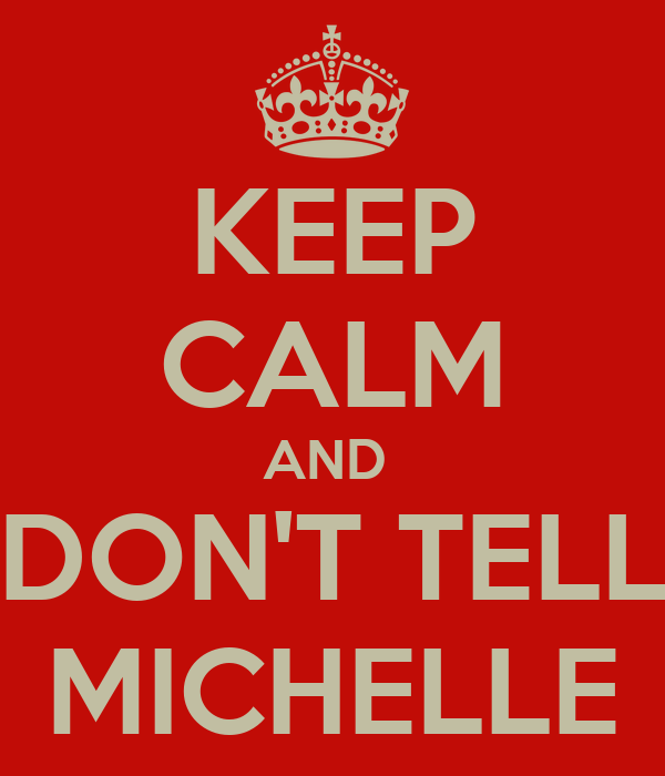 KEEP CALM AND  DON'T TELL MICHELLE