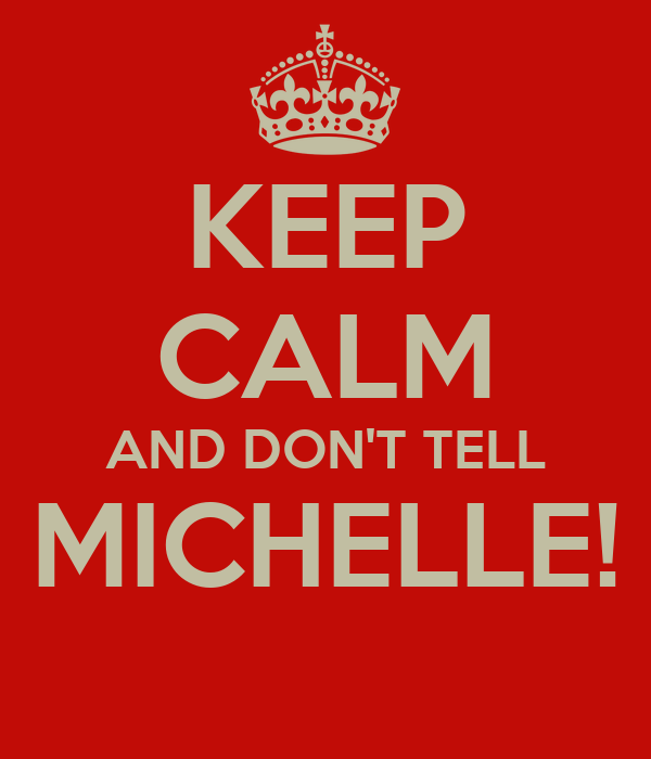 KEEP CALM AND DON'T TELL MICHELLE!