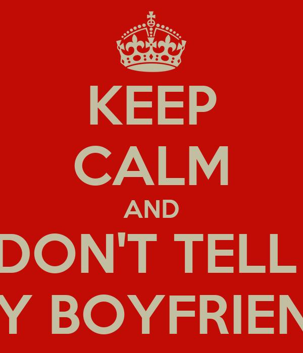 KEEP CALM AND DON'T TELL  MY BOYFRIEND
