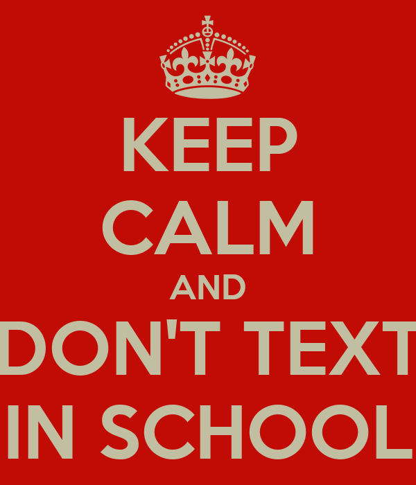 KEEP CALM AND DON'T TEXT IN SCHOOL