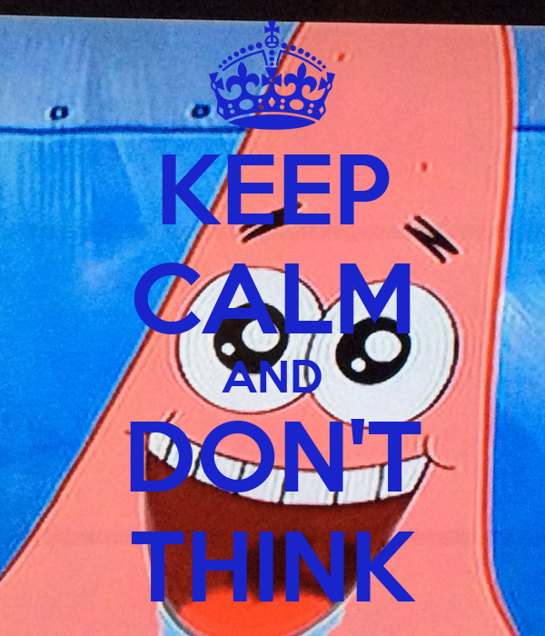 KEEP CALM AND DON'T THINK