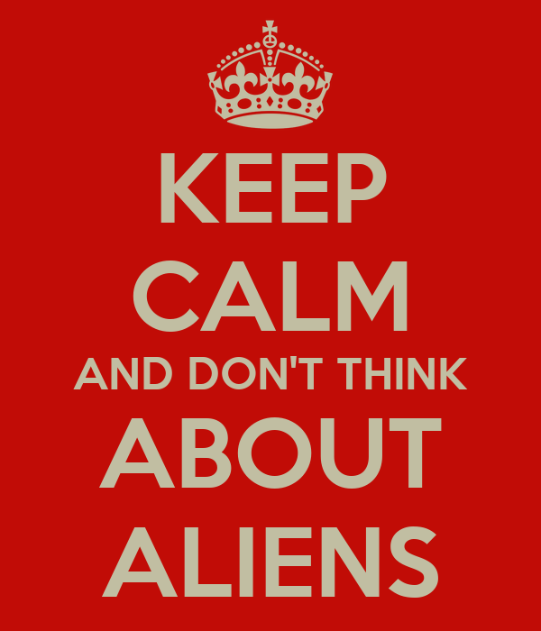 KEEP CALM AND DON'T THINK ABOUT ALIENS