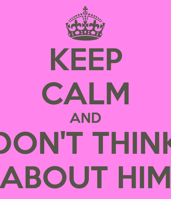 KEEP CALM AND DON'T THINK ABOUT HIM