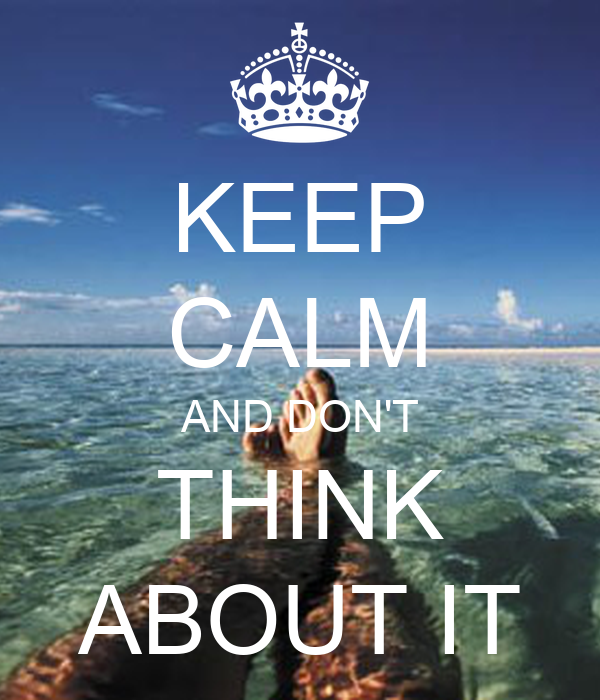 KEEP CALM AND DON'T THINK ABOUT IT