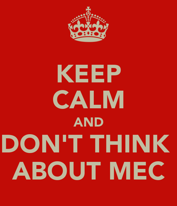 KEEP CALM AND DON'T THINK  ABOUT MEC
