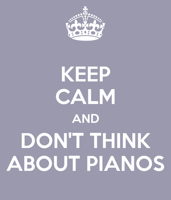 KEEP CALM AND DON'T THINK ABOUT PIANOS