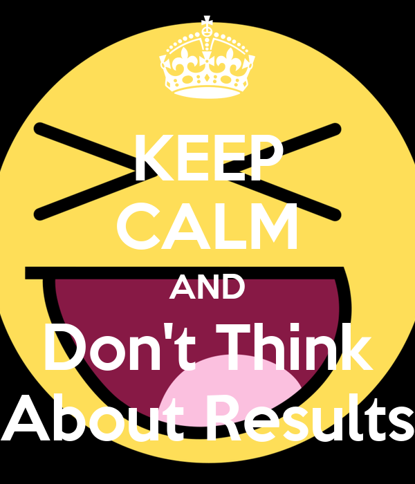 KEEP CALM AND Don't Think About Results