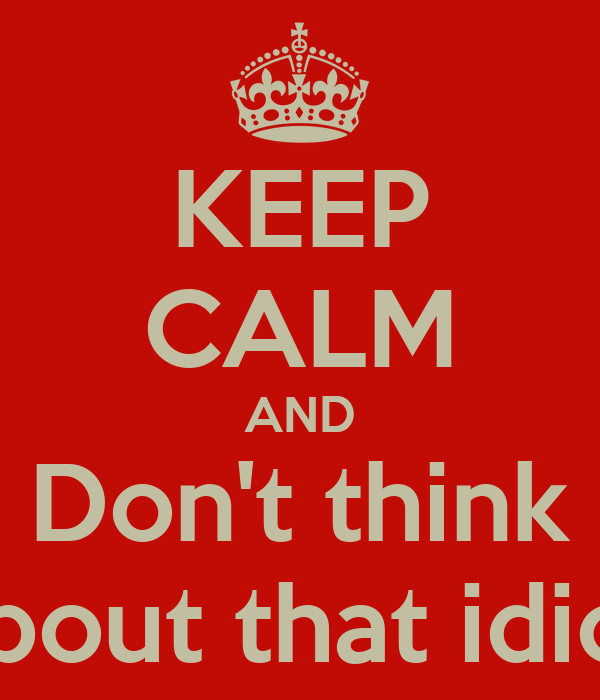KEEP CALM AND Don't think about that idiot