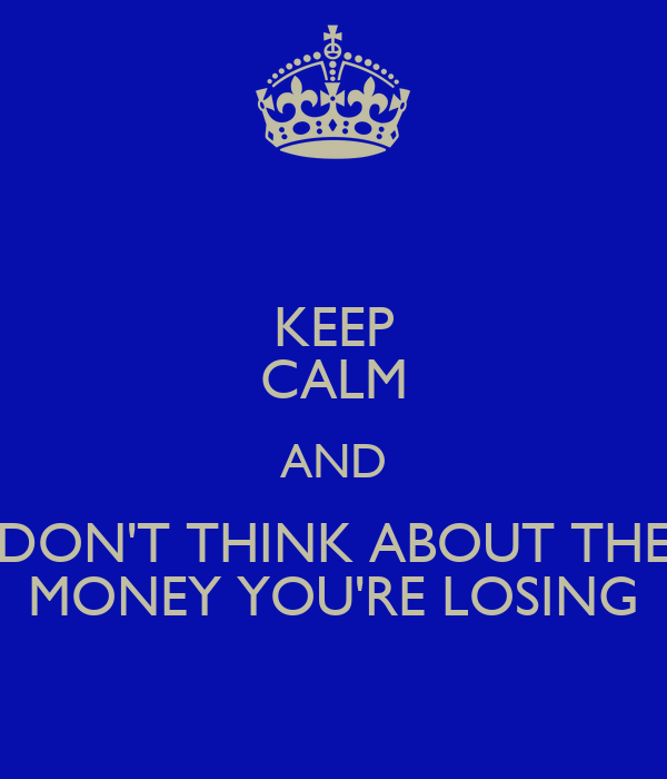 KEEP CALM AND DON'T THINK ABOUT THE MONEY YOU'RE LOSING