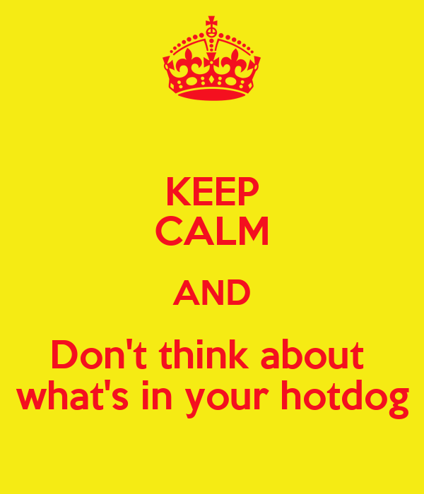 KEEP CALM AND Don't think about  what's in your hotdog