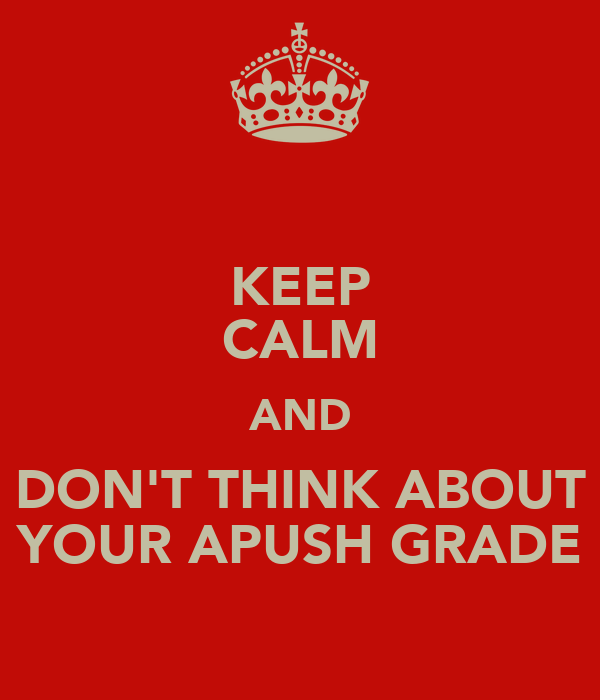 KEEP CALM AND DON'T THINK ABOUT YOUR APUSH GRADE