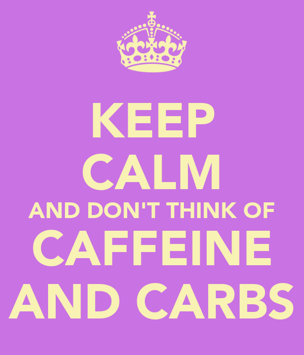 KEEP CALM AND DON'T THINK OF CAFFEINE AND CARBS