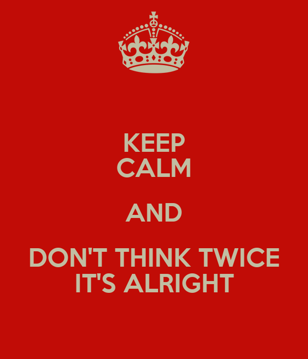 KEEP CALM AND DON'T THINK TWICE IT'S ALRIGHT