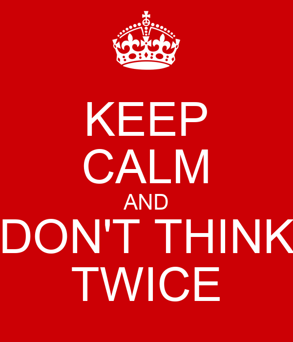 KEEP CALM AND DON'T THINK TWICE