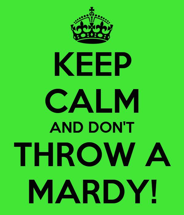 KEEP CALM AND DON'T THROW A MARDY!