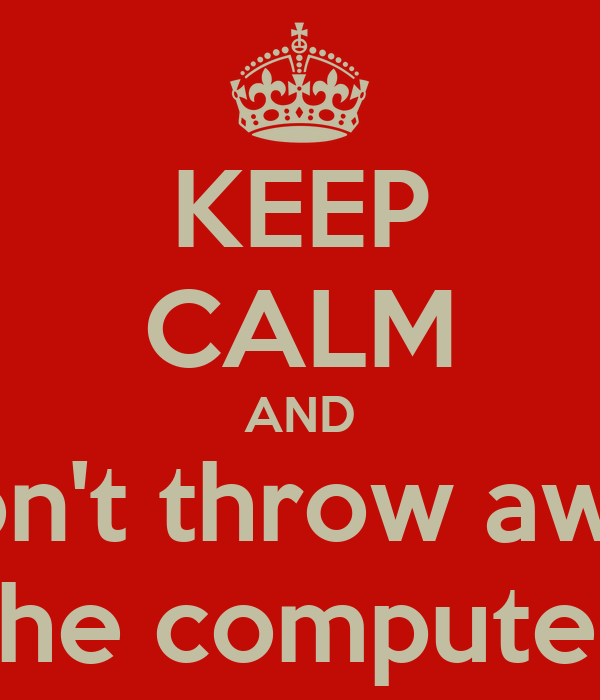 KEEP CALM AND Don't throw away the computer