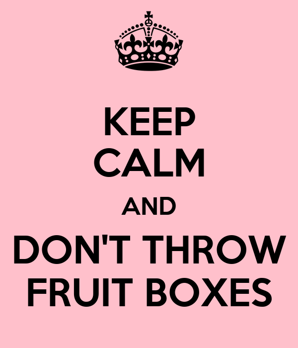 KEEP CALM AND DON'T THROW FRUIT BOXES