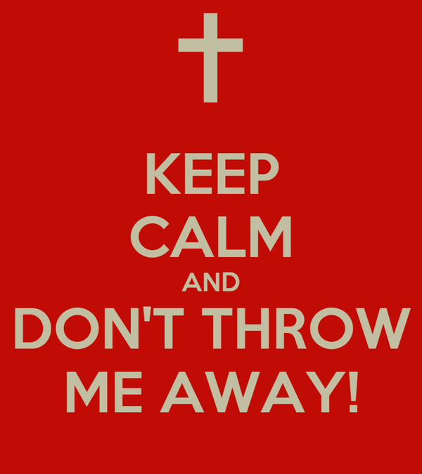 KEEP CALM AND DON'T THROW ME AWAY!