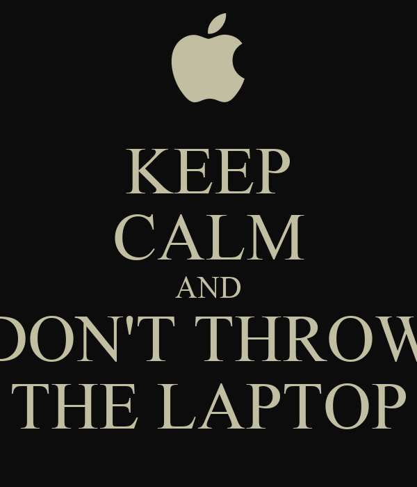 KEEP CALM AND DON'T THROW THE LAPTOP