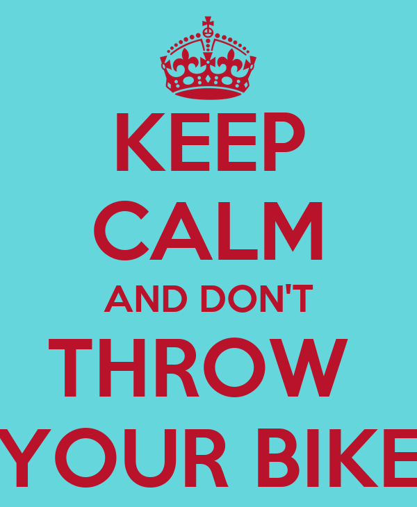 KEEP CALM AND DON'T THROW  YOUR BIKE