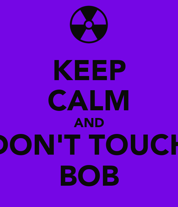 KEEP CALM AND DON'T TOUCH BOB