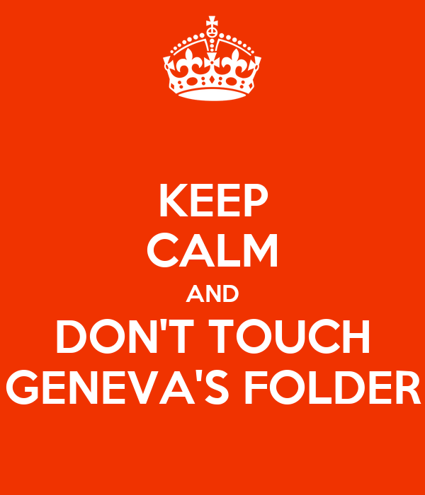 KEEP CALM AND DON'T TOUCH GENEVA'S FOLDER