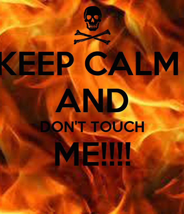 KEEP CALM  AND DON'T TOUCH ME!!!!