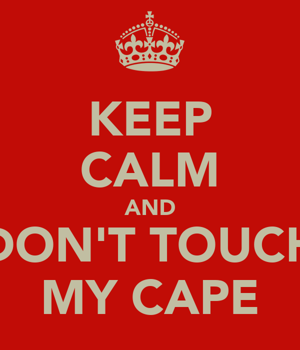 KEEP CALM AND DON'T TOUCH MY CAPE